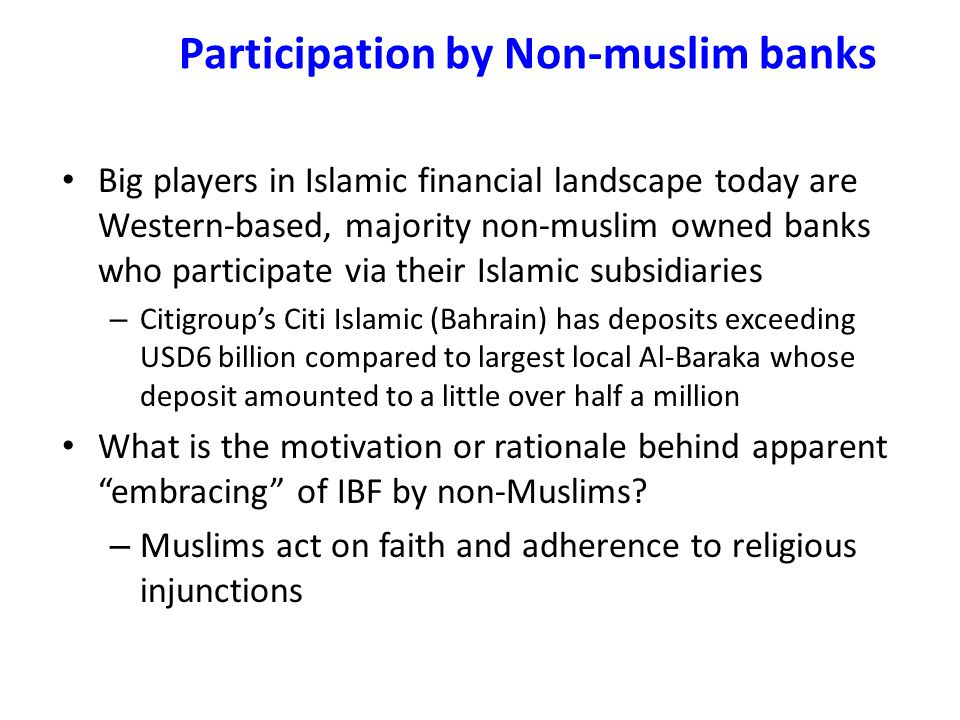 Participation by Non-muslim banks Big players in Islamic financial landscape today are Western-based, majority non-muslim owned banks who participate via their Islamic subsidiaries – Citigroup's Citi Islamic (Bahrain) has deposits exceeding USD6 billion compared to largest local Al-Baraka whose deposit amounted to a little over half a million What is the motivation or rationale behind apparent embracing of IBF by non-Muslims.
