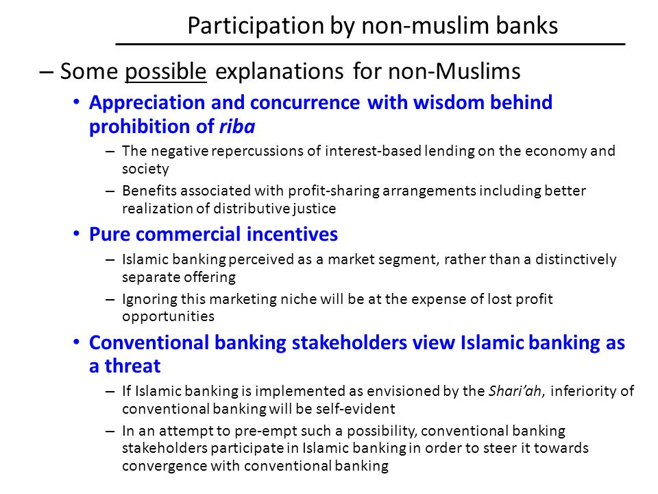 Participation by non-muslim banks – Some possible explanations for non-Muslims Appreciation and concurrence with wisdom behind prohibition of riba – The negative repercussions of interest-based lending on the economy and society – Benefits associated with profit-sharing arrangements including better realization of distributive justice Pure commercial incentives – Islamic banking perceived as a market segment, rather than a distinctively separate offering – Ignoring this marketing niche will be at the expense of lost profit opportunities Conventional banking stakeholders view Islamic banking as a threat – If Islamic banking is implemented as envisioned by the Shari'ah, inferiority of conventional banking will be self-evident – In an attempt to pre-empt such a possibility, conventional banking stakeholders participate in Islamic banking in order to steer it towards convergence with conventional banking