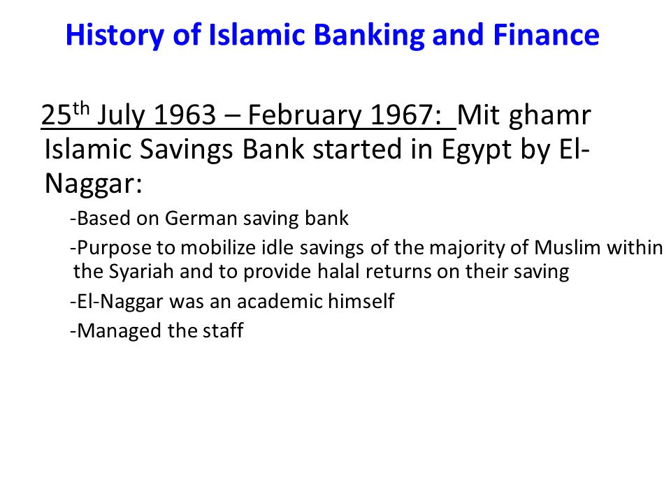 25 th July 1963 – February 1967: Mit ghamr Islamic Savings Bank started in Egypt by El- Naggar: -Based on German saving bank -Purpose to mobilize idle savings of the majority of Muslim within the Syariah and to provide halal returns on their saving -El-Naggar was an academic himself -Managed the staff History of Islamic Banking and Finance