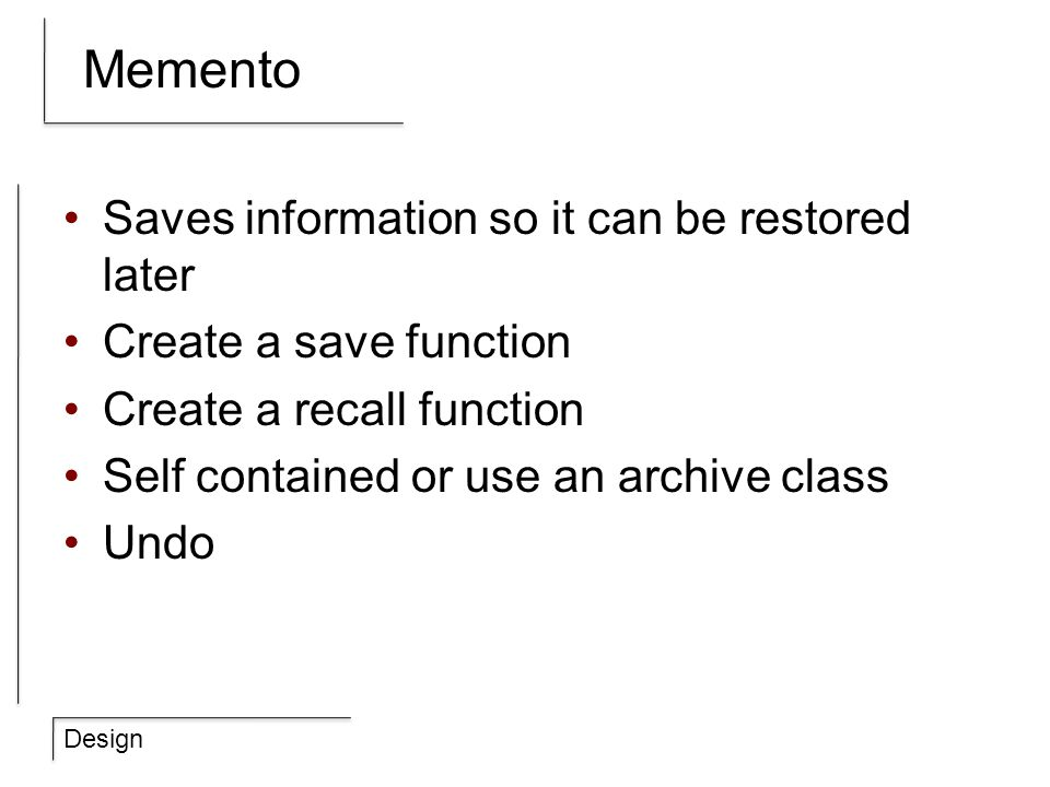 Design Memento Saves information so it can be restored later Create a save function Create a recall function Self contained or use an archive class Un