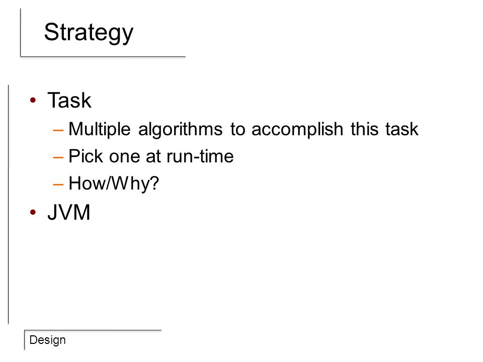 Design Strategy Task –Multiple algorithms to accomplish this task –Pick one at run-time –How/Why? JVM
