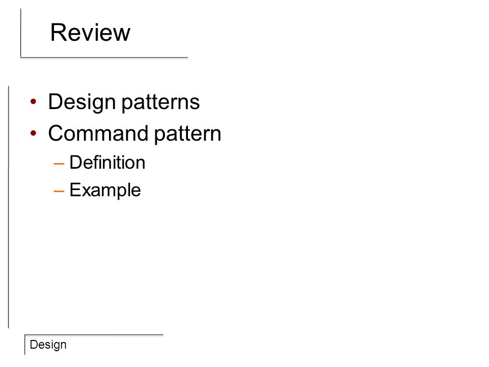 Design Review Design patterns Command pattern –Definition –Example