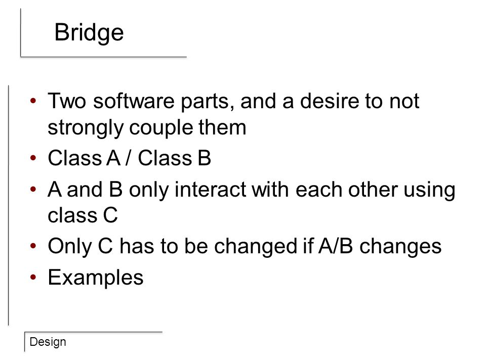Design Bridge Two software parts, and a desire to not strongly couple them Class A / Class B A and B only interact with each other using class C Only