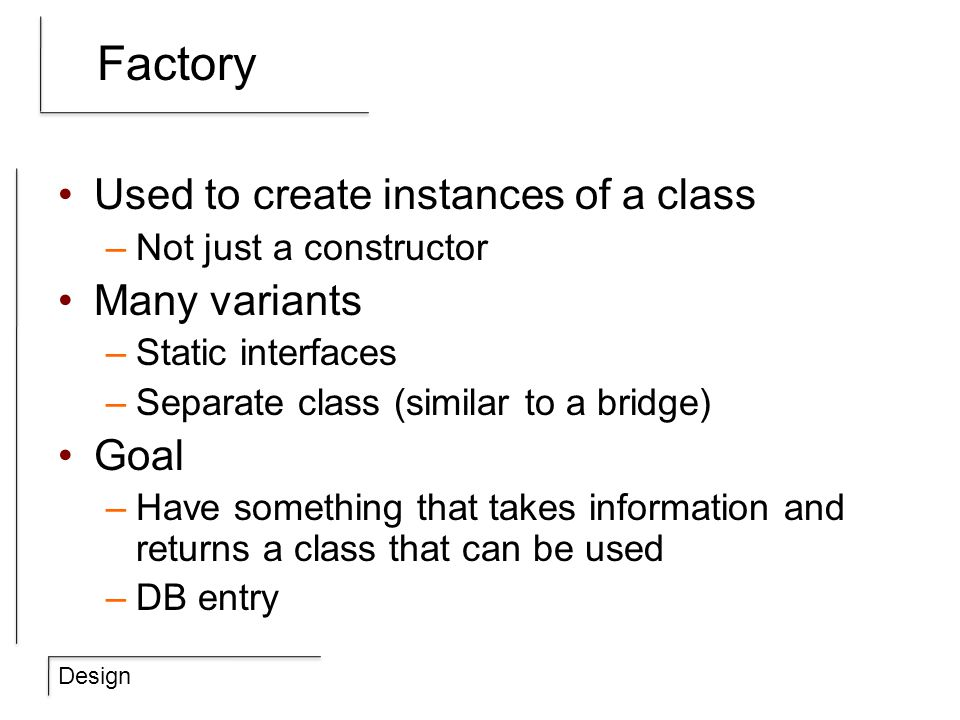Design Factory Used to create instances of a class –Not just a constructor Many variants –Static interfaces –Separate class (similar to a bridge) Goal
