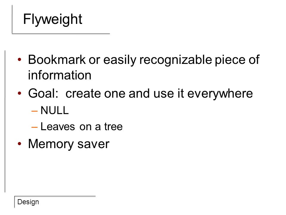 Design Flyweight Bookmark or easily recognizable piece of information Goal: create one and use it everywhere –NULL –Leaves on a tree Memory saver