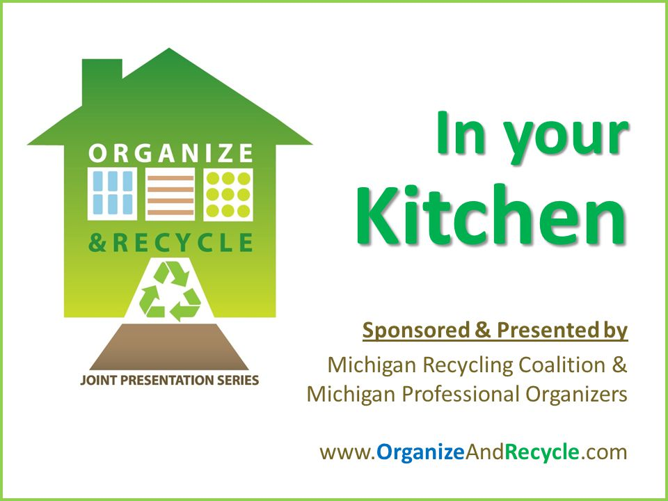 Copyright © 2010. www.OrganizeAndRecycle.com In your Kitchen Sponsored & Presented by Michigan Recycling Coalition & Michigan Professional Organizers