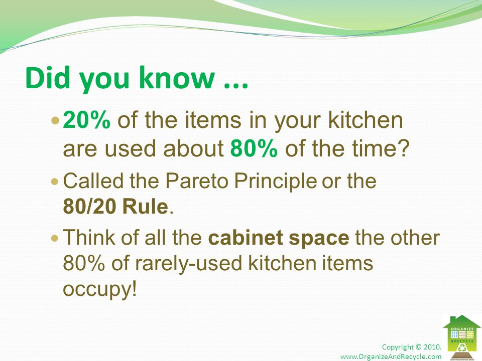 Did you know... 20% of the items in your kitchen are used about 80% of the time? Called the Pareto Principle or the 80/20 Rule. Think of all the cabin