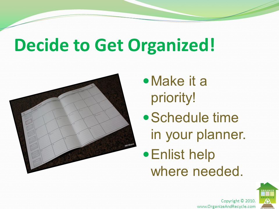 Decide to Get Organized! Make it a priority! Schedule time in your planner. Enlist help where needed. Copyright © 2010. www.OrganizeAndRecycle.com