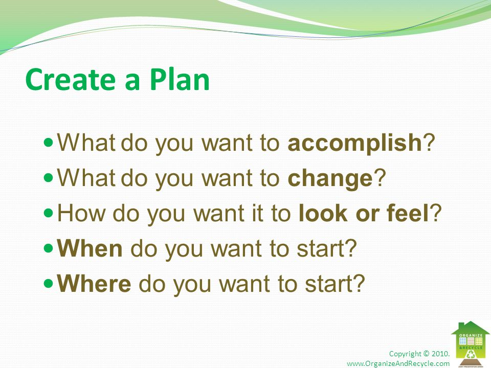 Create a Plan What do you want to accomplish. What do you want to change.
