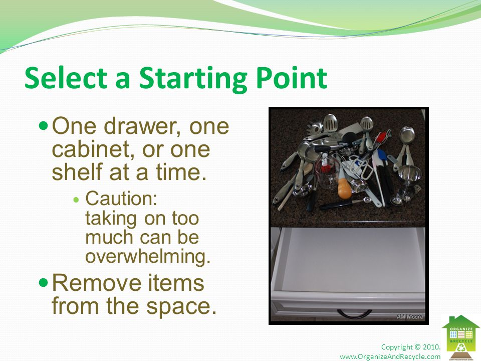 Select a Starting Point One drawer, one cabinet, or one shelf at a time. Caution: taking on too much can be overwhelming. Remove items from the space.