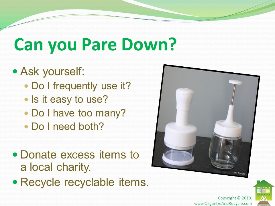 Can you Pare Down? Ask yourself: Do I frequently use it? Is it easy to use? Do I have too many? Do I need both? Donate excess items to a local charity