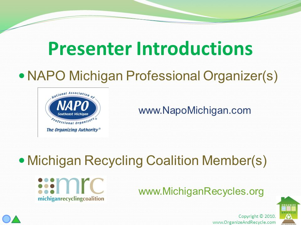 Presenter Introductions NAPO Michigan Professional Organizer(s) www.NapoMichigan.com Michigan Recycling Coalition Member(s) www.MichiganRecycles.org Copyright © 2010.