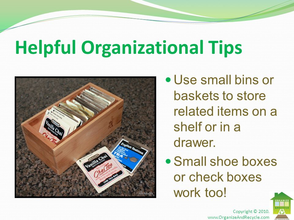 Helpful Organizational Tips Use small bins or baskets to store related items on a shelf or in a drawer.