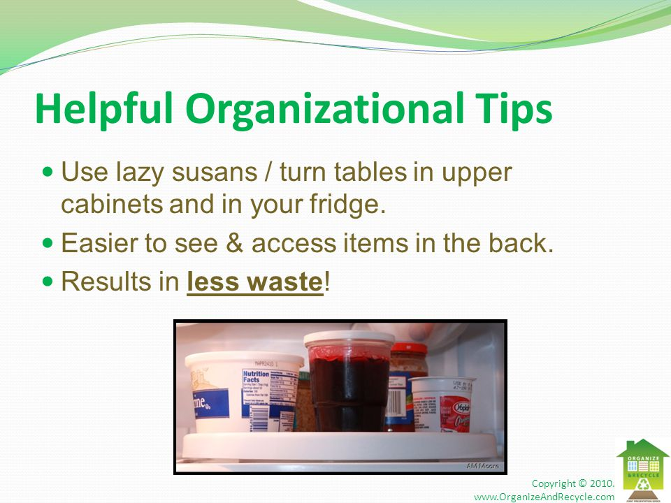 Helpful Organizational Tips Use lazy susans / turn tables in upper cabinets and in your fridge. Easier to see & access items in the back. Results in l