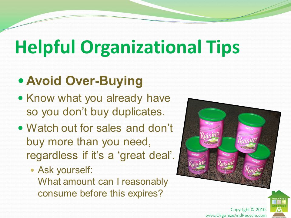 Helpful Organizational Tips Avoid Over-Buying Know what you already have so you don't buy duplicates.