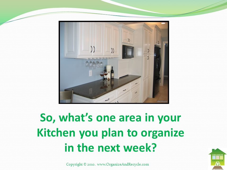 So, what's one area in your Kitchen you plan to organize in the next week? Copyright © 2010. www.OrganizeAndRecycle.com