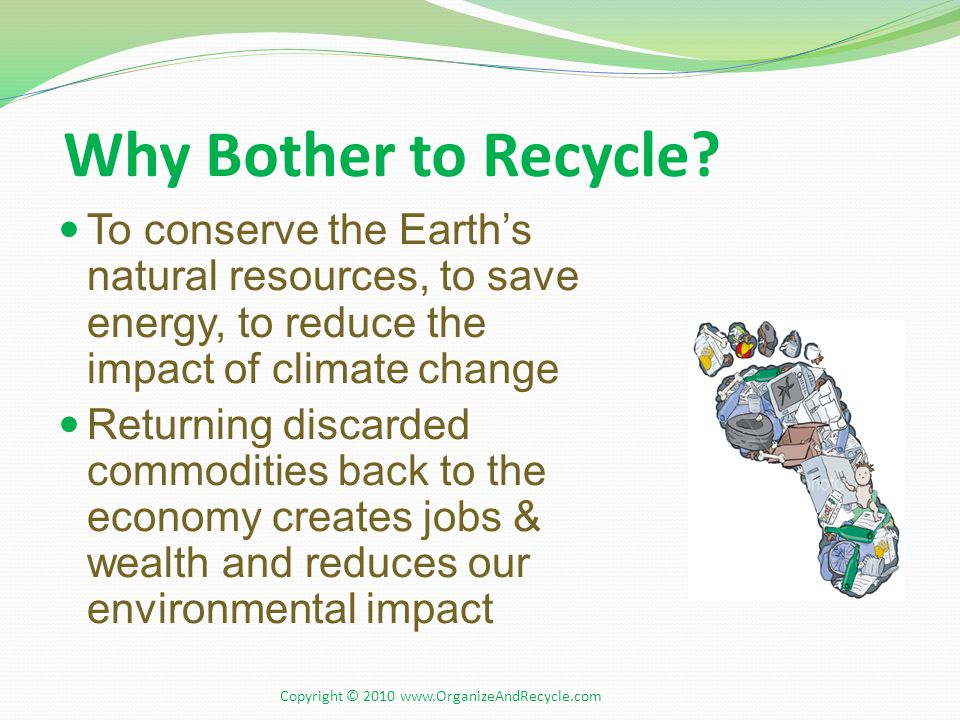Why Bother to Recycle? To conserve the Earth's natural resources, to save energy, to reduce the impact of climate change Returning discarded commoditi