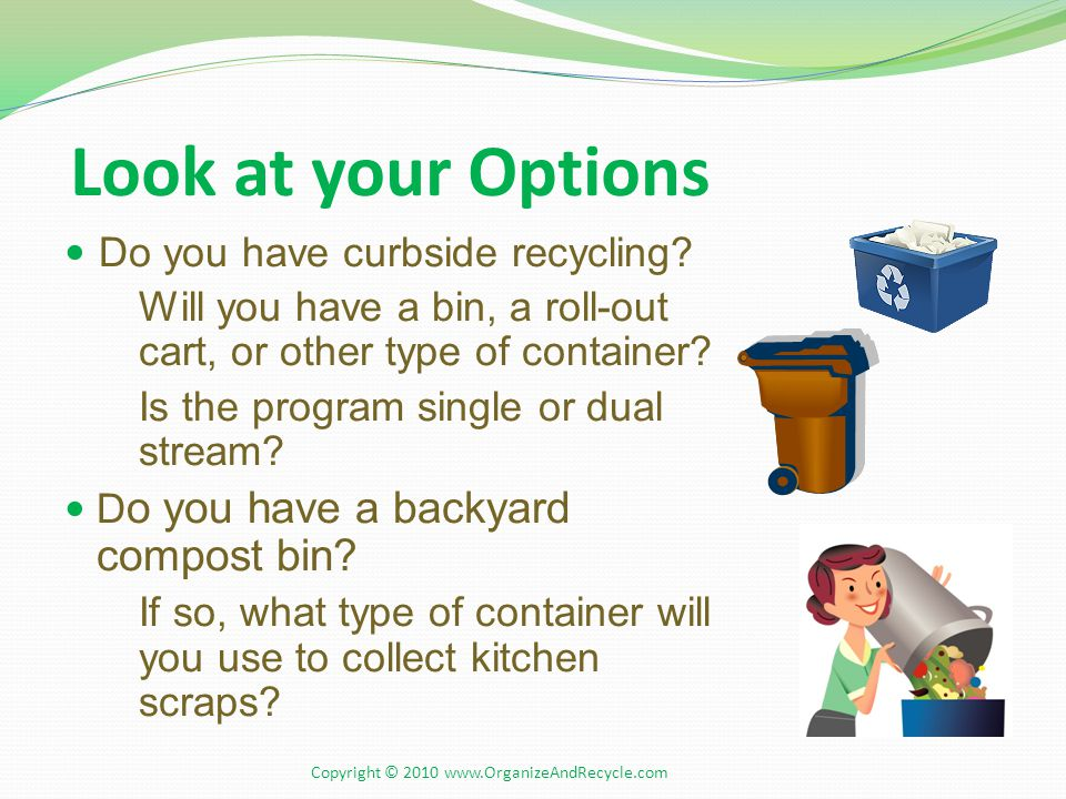 Look at your Options Do you have curbside recycling? Will you have a bin, a roll-out cart, or other type of container? Is the program single or dual s