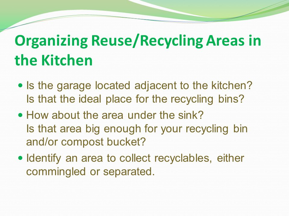 Organizing Reuse/Recycling Areas in the Kitchen Is the garage located adjacent to the kitchen? Is that the ideal place for the recycling bins? How abo