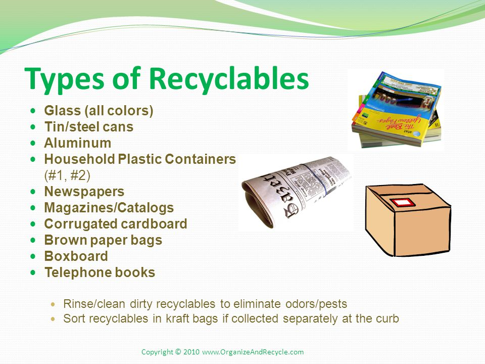 Types of Recyclables Glass (all colors) Tin/steel cans Aluminum Household Plastic Containers (#1, #2) Newspapers Magazines/Catalogs Corrugated cardboard Brown paper bags Boxboard Telephone books Rinse/clean dirty recyclables to eliminate odors/pests Sort recyclables in kraft bags if collected separately at the curb Copyright © 2010 www.OrganizeAndRecycle.com