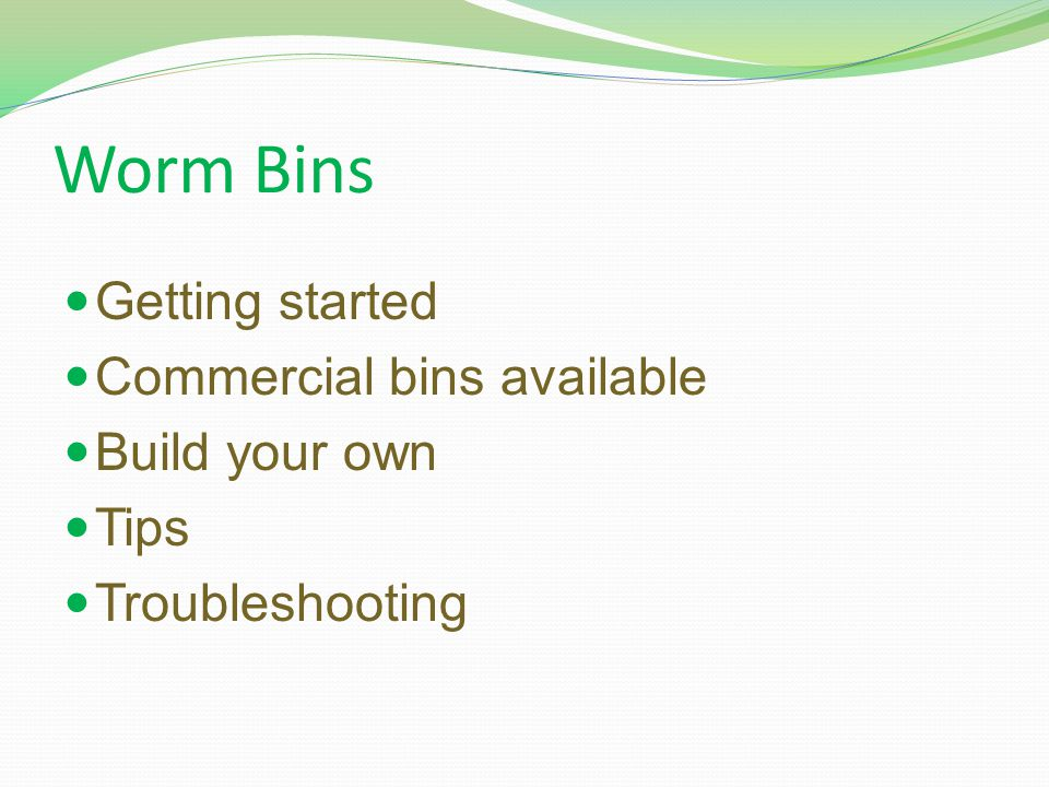 Worm Bins Getting started Commercial bins available Build your own Tips Troubleshooting