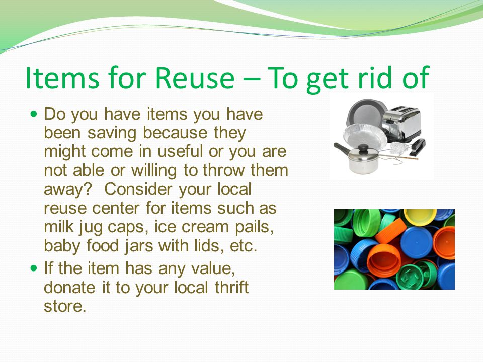 Items for Reuse – To get rid of Do you have items you have been saving because they might come in useful or you are not able or willing to throw them away.