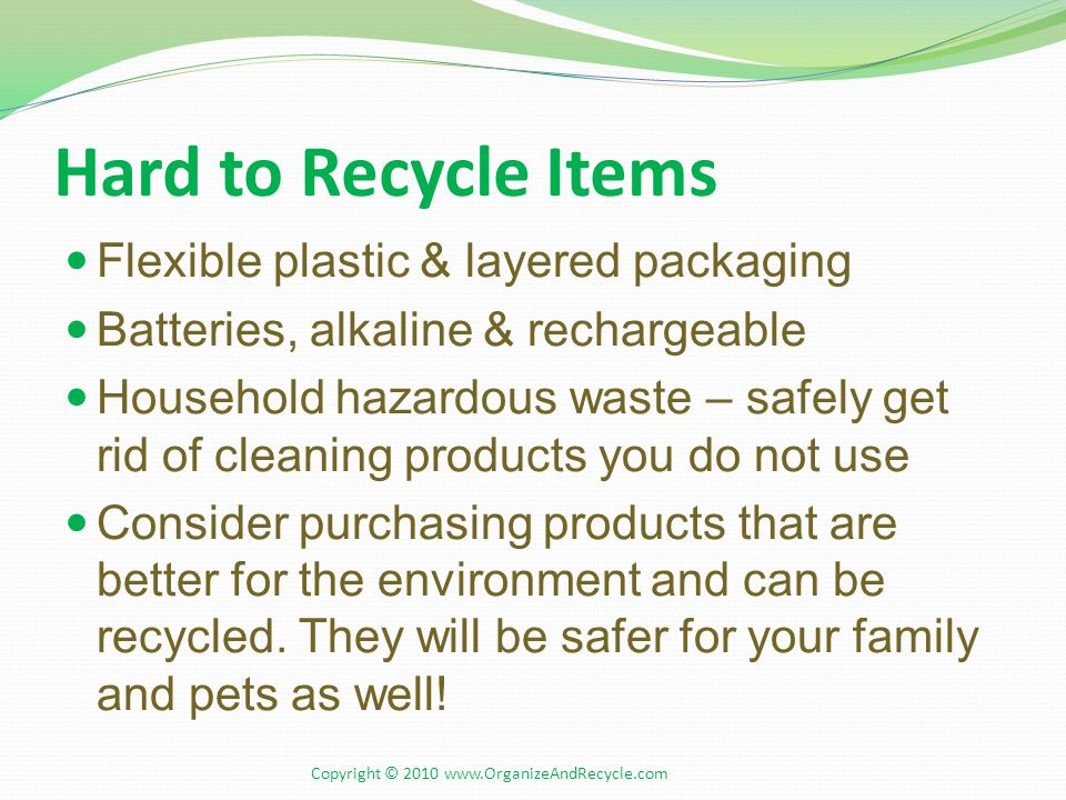 Hard to Recycle Items Flexible plastic & layered packaging Batteries, alkaline & rechargeable Household hazardous waste – safely get rid of cleaning products you do not use Consider purchasing products that are better for the environment and can be recycled.