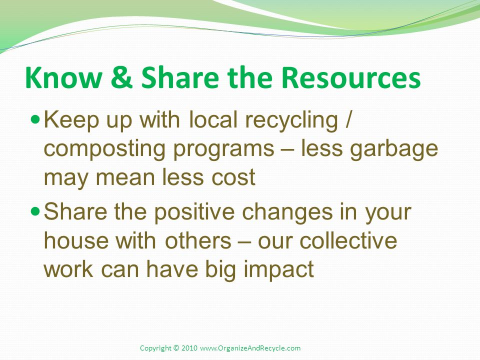 Know & Share the Resources Keep up with local recycling / composting programs – less garbage may mean less cost Share the positive changes in your house with others – our collective work can have big impact Copyright © 2010 www.OrganizeAndRecycle.com