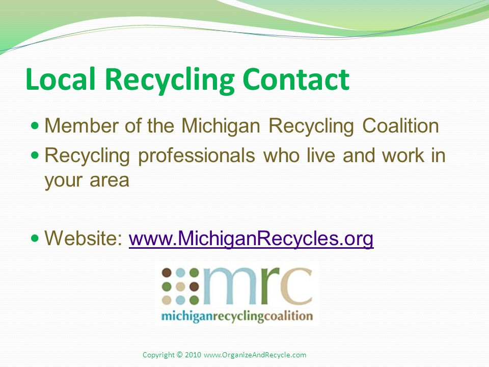 Local Recycling Contact Member of the Michigan Recycling Coalition Recycling professionals who live and work in your area Website: www.MichiganRecycle