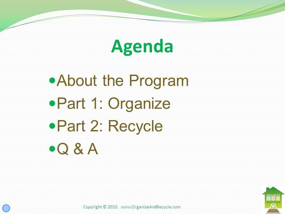 Agenda About the Program Part 1: Organize Part 2: Recycle Q & A Copyright © 2010. www.OrganizeAndRecycle.com