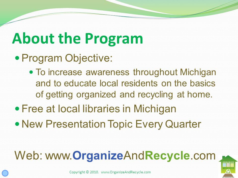 About the Program Program Objective: To increase awareness throughout Michigan and to educate local residents on the basics of getting organized and recycling at home.