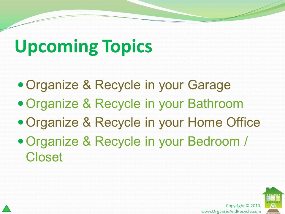 Upcoming Topics Organize & Recycle in your Garage Organize & Recycle in your Bathroom Organize & Recycle in your Home Office Organize & Recycle in your Bedroom / Closet Copyright © 2010.