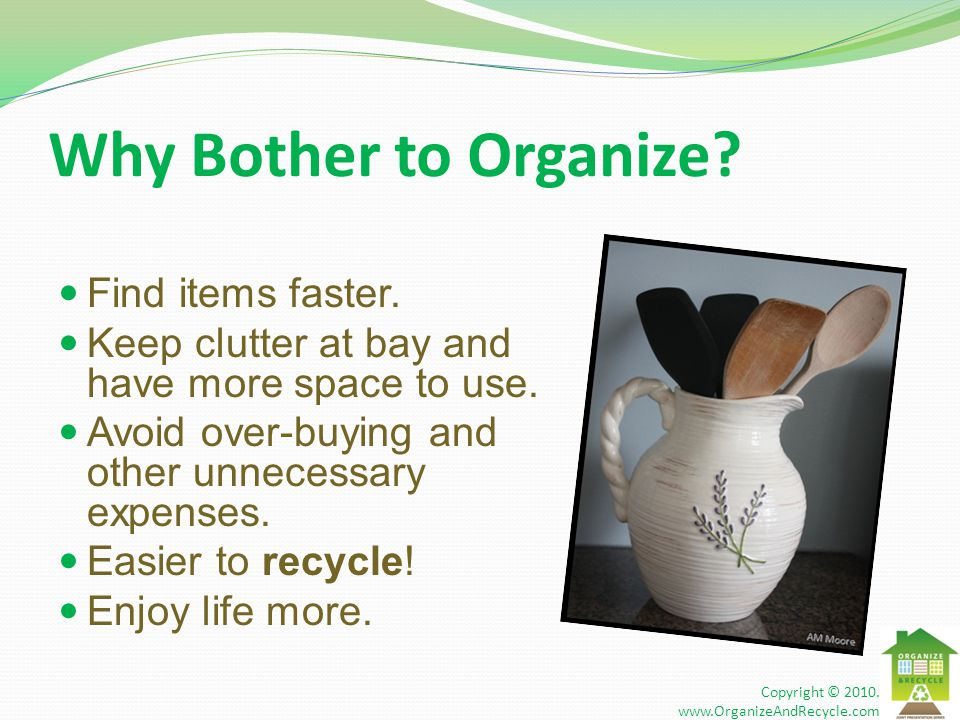 Why Bother to Organize? Find items faster. Keep clutter at bay and have more space to use. Avoid over-buying and other unnecessary expenses. Easier to