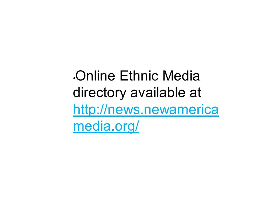 Online Ethnic Media directory available at http://news.newamerica media.org/
