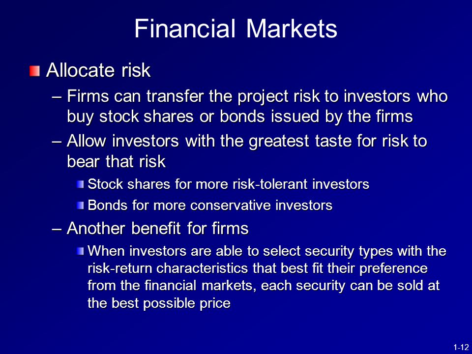 1-12 Financial Markets Allocate risk –Firms can transfer the project risk to investors who buy stock shares or bonds issued by the firms –Allow invest