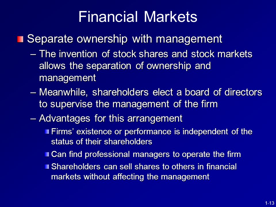 1-13 Financial Markets Separate ownership with management –The invention of stock shares and stock markets allows the separation of ownership and management –Meanwhile, shareholders elect a board of directors to supervise the management of the firm –Advantages for this arrangement Firms' existence or performance is independent of the status of their shareholders Can find professional managers to operate the firm Shareholders can sell shares to others in financial markets without affecting the management