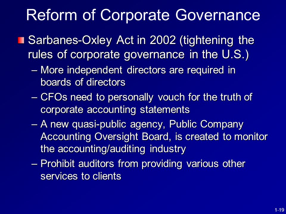 1-19 Reform of Corporate Governance Sarbanes-Oxley Act in 2002 (tightening the rules of corporate governance in the U.S.) –More independent directors are required in boards of directors –CFOs need to personally vouch for the truth of corporate accounting statements –A new quasi-public agency, Public Company Accounting Oversight Board, is created to monitor the accounting/auditing industry –Prohibit auditors from providing various other services to clients