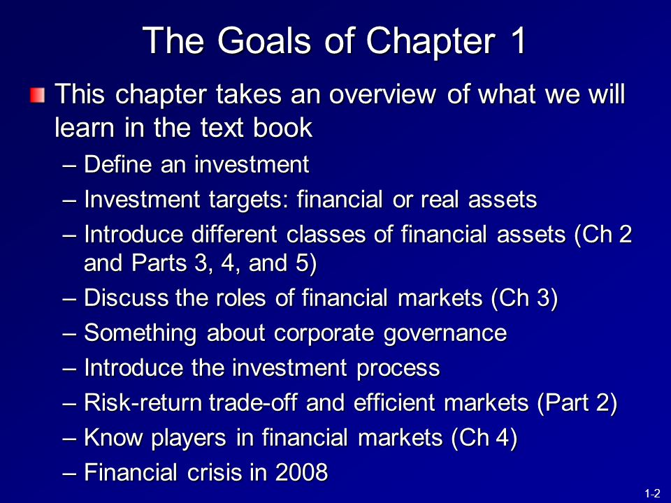 1-2 This chapter takes an overview of what we will learn in the text book –Define an investment –Investment targets: financial or real assets –Introduce different classes of financial assets (Ch 2 and Parts 3, 4, and 5) –Discuss the roles of financial markets (Ch 3) –Something about corporate governance –Introduce the investment process –Risk-return trade-off and efficient markets (Part 2) –Know players in financial markets (Ch 4) –Financial crisis in 2008 The Goals of Chapter 1
