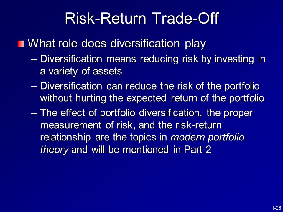 1-26 Risk-Return Trade-Off What role does diversification play –Diversification means reducing risk by investing in a variety of assets –Diversification can reduce the risk of the portfolio without hurting the expected return of the portfolio –The effect of portfolio diversification, the proper measurement of risk, and the risk-return relationship are the topics in modern portfolio theory and will be mentioned in Part 2