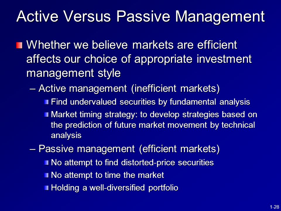 1-28 Active Versus Passive Management Whether we believe markets are efficient affects our choice of appropriate investment management style –Active m