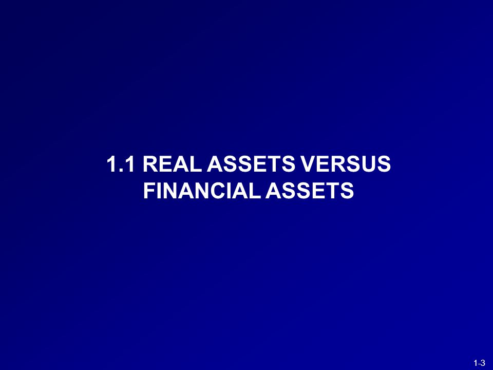 1-4 Real Assets (tangible ( 有形 ) or intangible ( 無形 )) –Assets used to produce goods and services, e.g., land, buildings, equipment, knowledge, or patents –Can generate net income to the economy Financial Assets –Claims on real assets or the income generated by them, e.g., equity shares or debt of firms Essence of investment –Sacrifice something of value now, invest in real assets or financial assets, and expect to benefit from that sacrifice later –The investment decision of individual investors is associated with smoothing consumption Invest in good time periods, and realize investments when you need more consumption Financial Versus Real Assets