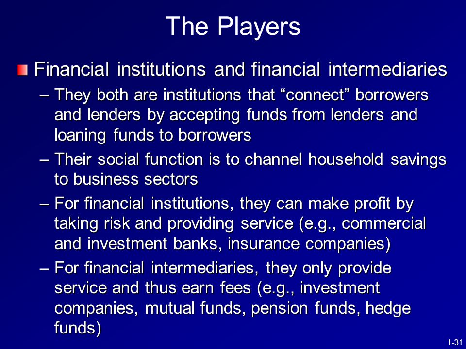 1-31 The Players Financial institutions and financial intermediaries –They both are institutions that connect borrowers and lenders by accepting funds from lenders and loaning funds to borrowers –Their social function is to channel household savings to business sectors –For financial institutions, they can make profit by taking risk and providing service (e.g., commercial and investment banks, insurance companies) –For financial intermediaries, they only provide service and thus earn fees (e.g., investment companies, mutual funds, pension funds, hedge funds)