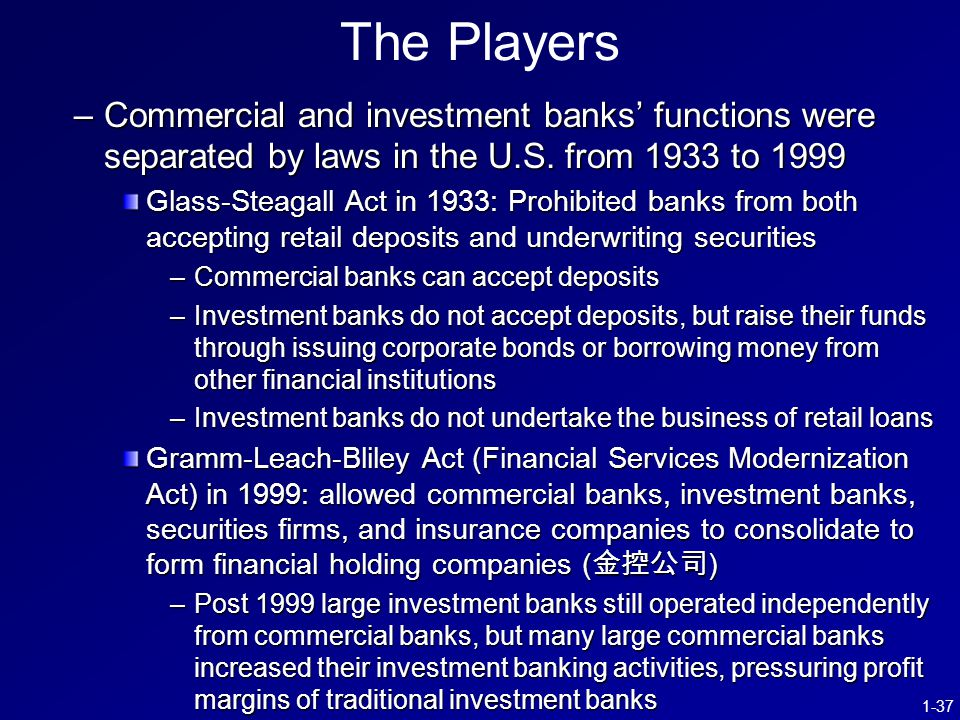 1-37 The Players –Commercial and investment banks' functions were separated by laws in the U.S.