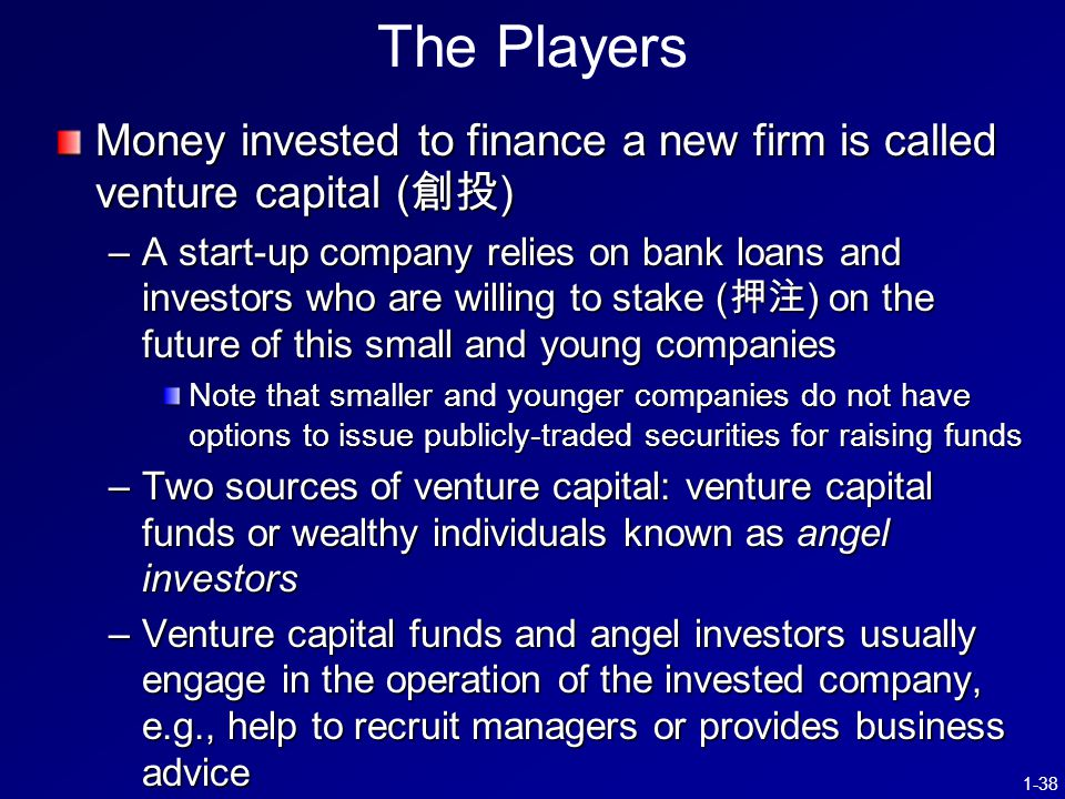 1-38 The Players Money invested to finance a new firm is called venture capital ( 創投 ) –A start-up company relies on bank loans and investors who are willing to stake ( 押注 ) on the future of this small and young companies Note that smaller and younger companies do not have options to issue publicly-traded securities for raising funds –Two sources of venture capital: venture capital funds or wealthy individuals known as angel investors –Venture capital funds and angel investors usually engage in the operation of the invested company, e.g., help to recruit managers or provides business advice