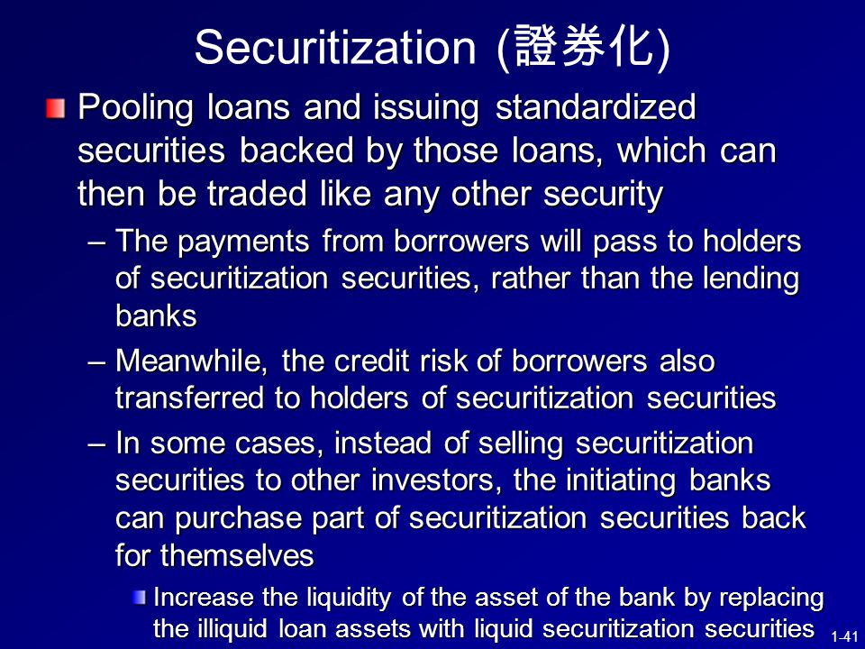 1-41 Securitization ( 證券化 ) Pooling loans and issuing standardized securities backed by those loans, which can then be traded like any other security –The payments from borrowers will pass to holders of securitization securities, rather than the lending banks –Meanwhile, the credit risk of borrowers also transferred to holders of securitization securities –In some cases, instead of selling securitization securities to other investors, the initiating banks can purchase part of securitization securities back for themselves Increase the liquidity of the asset of the bank by replacing the illiquid loan assets with liquid securitization securities