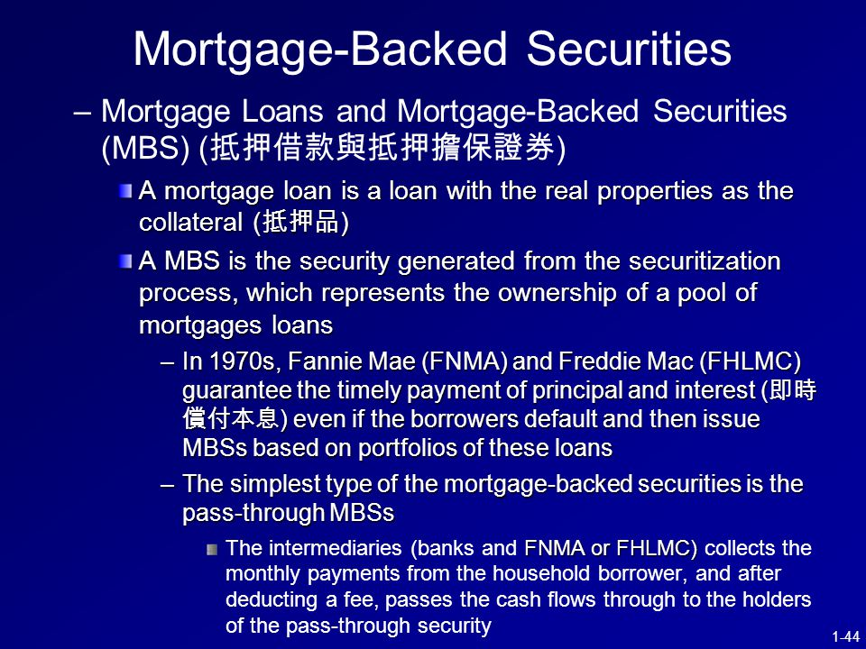 1-44 Mortgage-Backed Securities – –Mortgage Loans and Mortgage-Backed Securities (MBS) ( 抵押借款與抵押擔保證券 ) A mortgage loan is a loan with the real properties as the collateral ( 抵押品 ) A MBS is the security generated from the securitization process, which represents the ownership of a pool of mortgages loans –In 1970s, Fannie Mae (FNMA) and Freddie Mac (FHLMC) guarantee the timely payment of principal and interest ( 即時 償付本息 ) even if the borrowers default and then issue MBSs based on portfolios of these loans –The simplest type of the mortgage-backed securities is the pass-through MBSs FNMA or FHLMC) The intermediaries (banks and FNMA or FHLMC) collects the monthly payments from the household borrower, and after deducting a fee, passes the cash flows through to the holders of the pass-through security