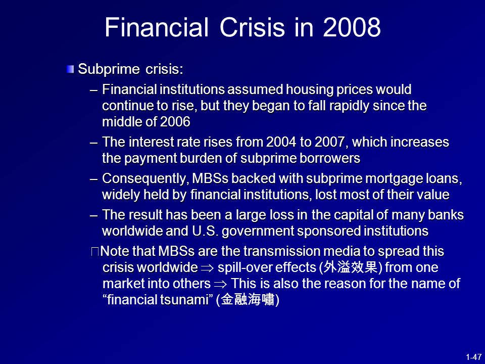 1-47 Financial Crisis in 2008 Subprime crisis: –Financial institutions assumed housing prices would continue to rise, but they began to fall rapidly since the middle of 2006 –The interest rate rises from 2004 to 2007, which increases the payment burden of subprime borrowers –Consequently, MBSs backed with subprime mortgage loans, widely held by financial institutions, lost most of their value –The result has been a large loss in the capital of many banks worldwide and U.S.