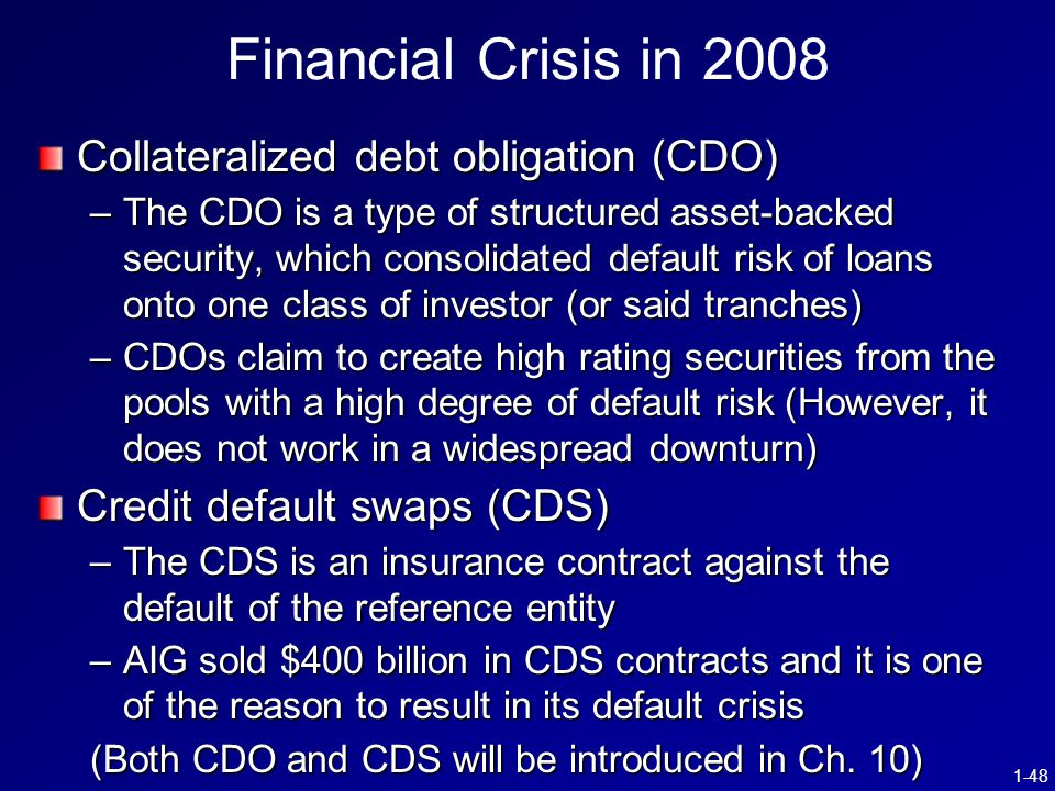1-48 Financial Crisis in 2008 Collateralized debt obligation (CDO) –The CDO is a type of structured asset-backed security, which consolidated default risk of loans onto one class of investor (or said tranches) –CDOs claim to create high rating securities from the pools with a high degree of default risk (However, it does not work in a widespread downturn) Credit default swaps (CDS) –The CDS is an insurance contract against the default of the reference entity –AIG sold $400 billion in CDS contracts and it is one of the reason to result in its default crisis (Both CDO and CDS will be introduced in Ch.