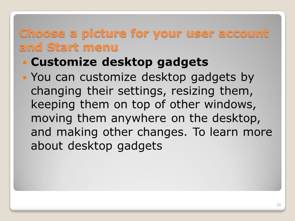 Customize desktop gadgets You can customize desktop gadgets by changing their settings, resizing them, keeping them on top of other windows, moving th