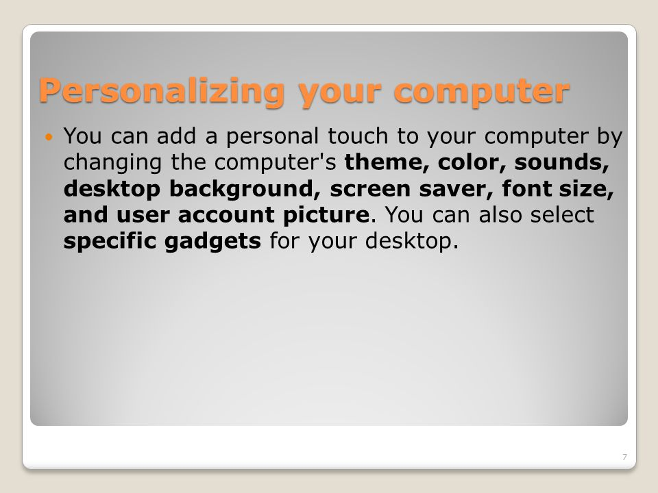 Personalizing your computer You can add a personal touch to your computer by changing the computer's theme, color, sounds, desktop background, screen